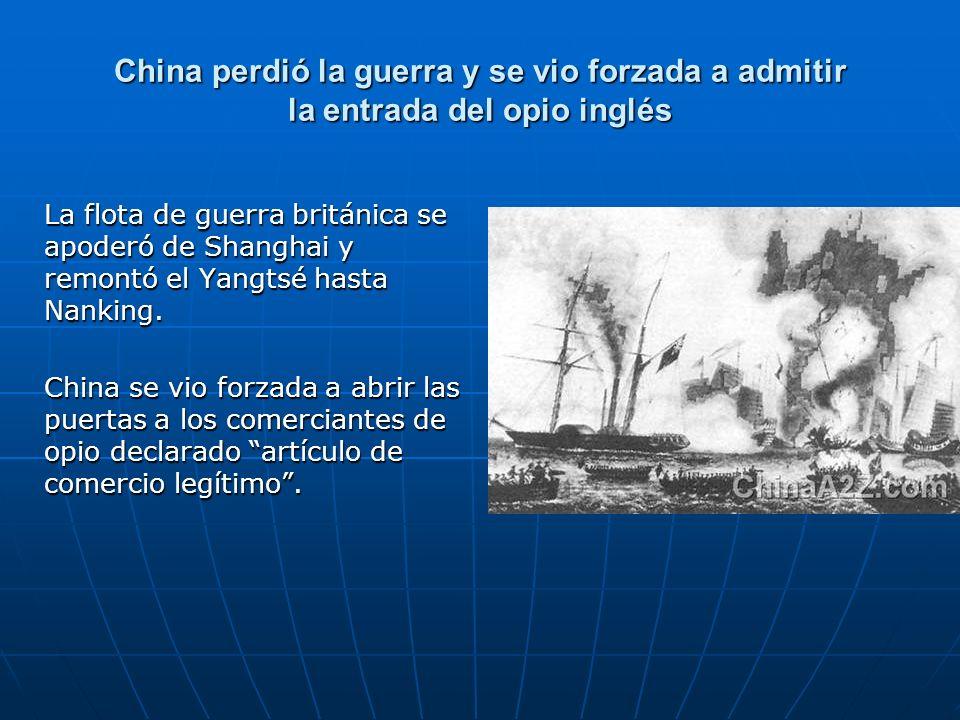 China perdió la guerra y se vio forzada a admitir la entrada del opio inglés La flota de guerra británica se apoderó de Shanghai y remontó el Yangtsé hasta Nanking.