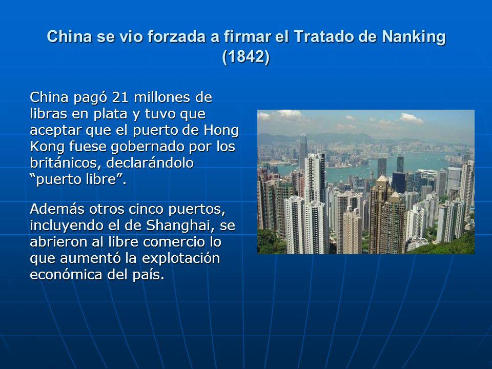 China se vio forzada a firmar el Tratado de Nanking (1842) China pagó 21 millones de libras en plata y tuvo que aceptar que el puerto de Hong Kong fuese gobernado por los británicos, declarándolo puerto libre.