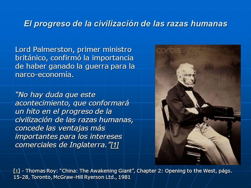 El progreso de la civilización de las razas humanas Lord Palmerston, primer ministro británico, confirmó la importancia de haber ganado la guerra para la narco-economía.