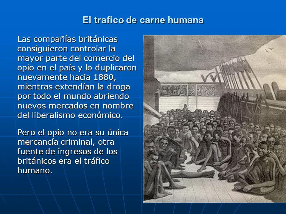 El trafico de carne humana Las compañías británicas consiguieron controlar la mayor parte del comercio del opio en el país y lo duplicaron nuevamente hacia 1880, mientras extendían la droga por todo el mundo abriendo nuevos mercados en nombre del liberalismo económico.