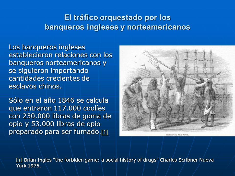 El tráfico orquestado por los banqueros ingleses y norteamericanos Los banqueros ingleses establecieron relaciones con los banqueros norteamericanos y se siguieron importando cantidades crecientes de esclavos chinos.