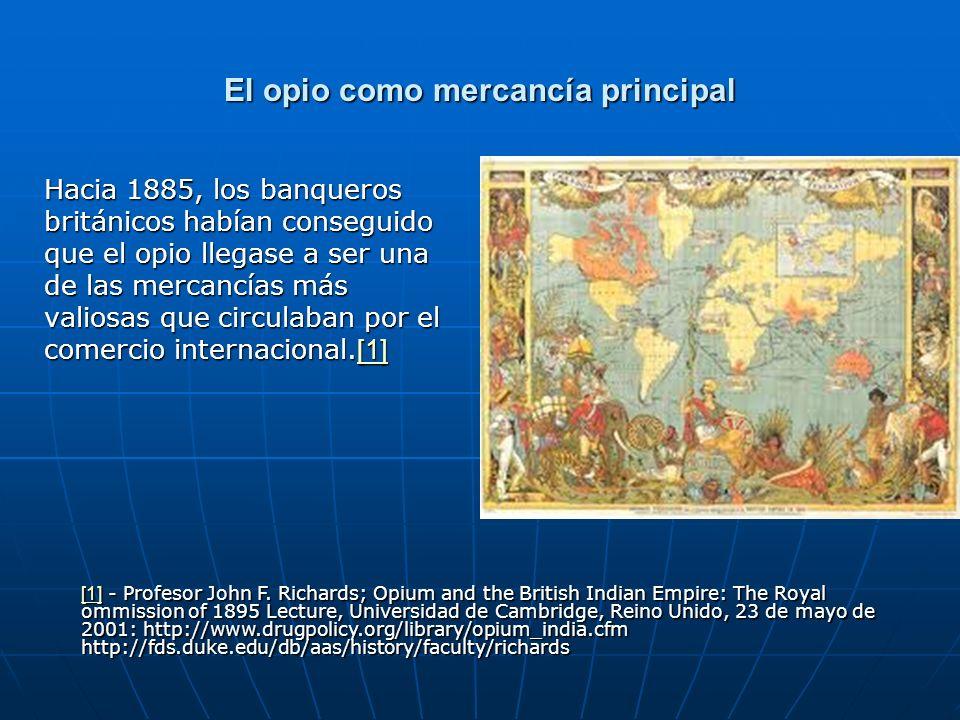 El opio como mercancía principal Hacia 1885, los banqueros británicos habían conseguido que el opio llegase a ser una de las mercancías más valiosas que circulaban por el comercio internacional.[1] [1] [1] - Profesor John F.