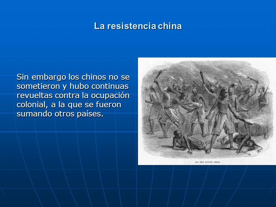 La resistencia china Sin embargo los chinos no se sometieron y hubo continuas revueltas contra la ocupación colonial, a la que se fueron sumando otros países.