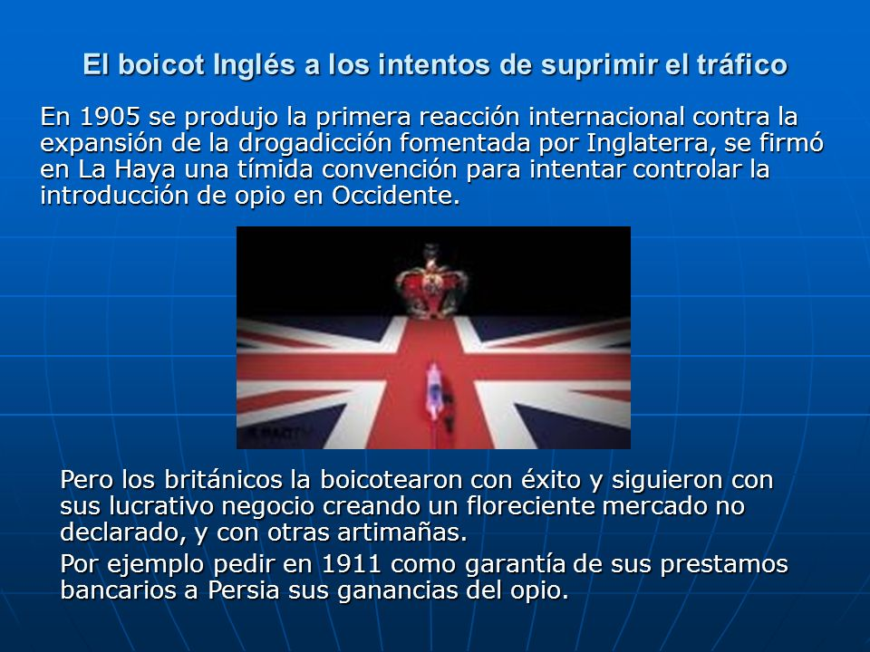 El boicot Inglés a los intentos de suprimir el tráfico En 1905 se produjo la primera reacción internacional contra la expansión de la drogadicción fomentada por Inglaterra, se firmó en La Haya una tímida convención para intentar controlar la introducción de opio en Occidente.