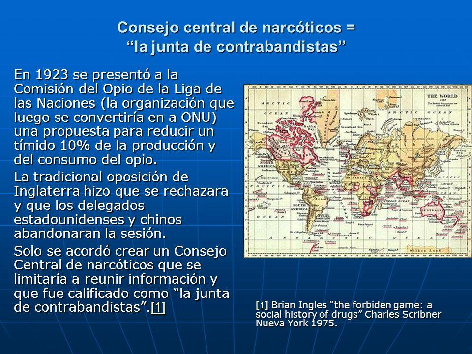 Consejo central de narcóticos = la junta de contrabandistas En 1923 se presentó a la Comisión del Opio de la Liga de las Naciones (la organización que luego se convertiría en a ONU) una propuesta para reducir un tímido 10% de la producción y del consumo del opio.