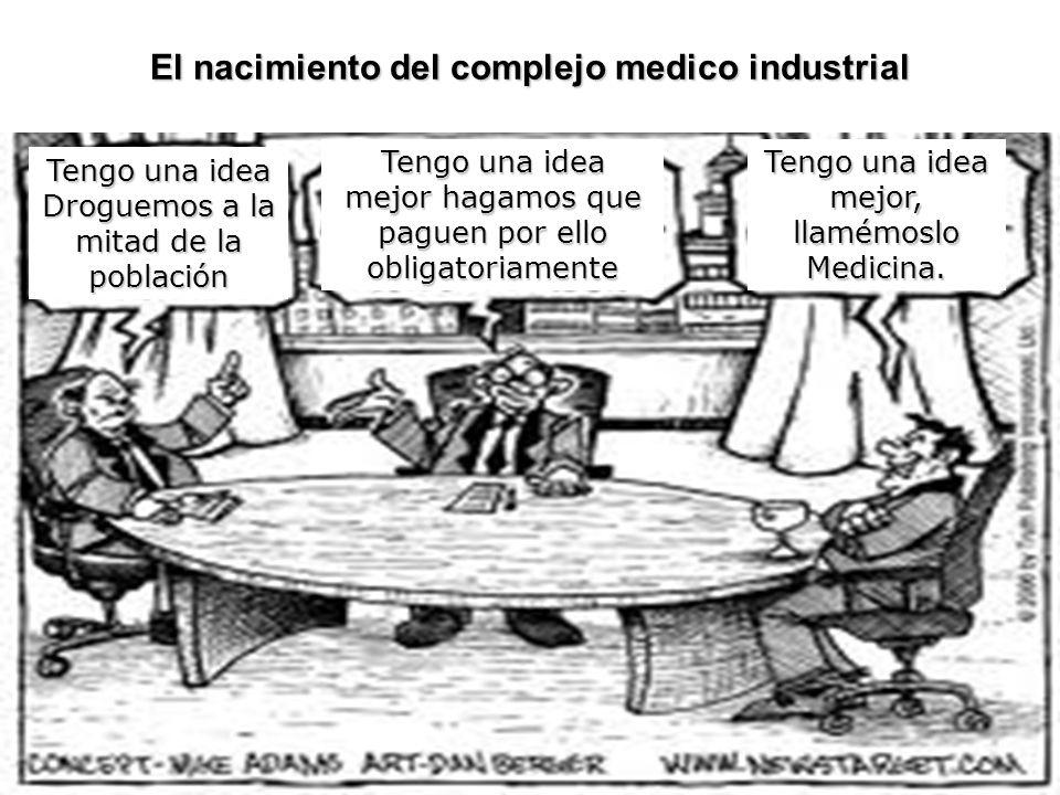 El nacimiento del complejo medico industrial Tengo una idea Droguemos a la mitad de la población Tengo una idea mejor hagamos que paguen por ello obligatoriamente Tengo una idea mejor, llamémoslo Medicina.