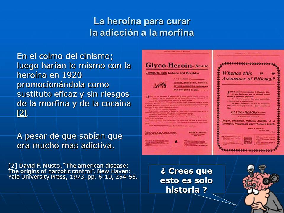 La heroína para curar la adicción a la morfina En el colmo del cinismo; luego harían lo mismo con la heroína en 1920 promocionándola como sustituto eficaz y sin riesgos de la morfina y de la cocaína [2].