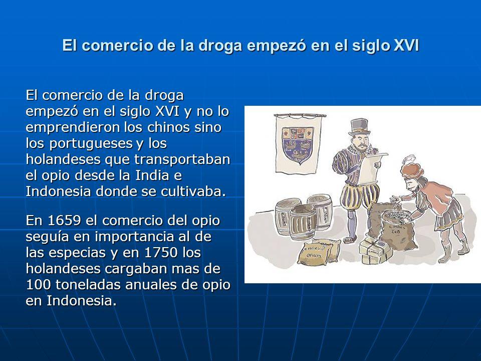 El comercio de la droga empezó en el siglo XVI El comercio de la droga empezó en el siglo XVI y no lo emprendieron los chinos sino los portugueses y los holandeses que transportaban el opio desde la India e Indonesia donde se cultivaba.
