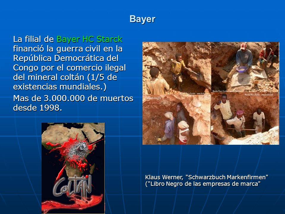 Bayer La filial de Bayer HC Starck financió la guerra civil en la República Democrática del Congo por el comercio ilegal del mineral coltán (1/5 de existencias mundiales.) Mas de 3.000.000 de muertos desde 1998.