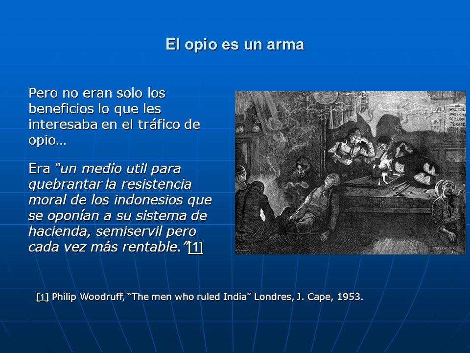 El opio es un arma Pero no eran solo los beneficios lo que les interesaba en el tráfico de opio… Era un medio util para quebrantar la resistencia moral de los indonesios que se oponían a su sistema de hacienda, semiservil pero cada vez más rentable.[1] [1] [1] Philip Woodruff, The men who ruled India Londres, J.