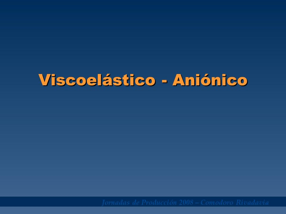 Jornadas de Producción 2008 – Comodoro Rivadavia Viscoelástico - Aniónico