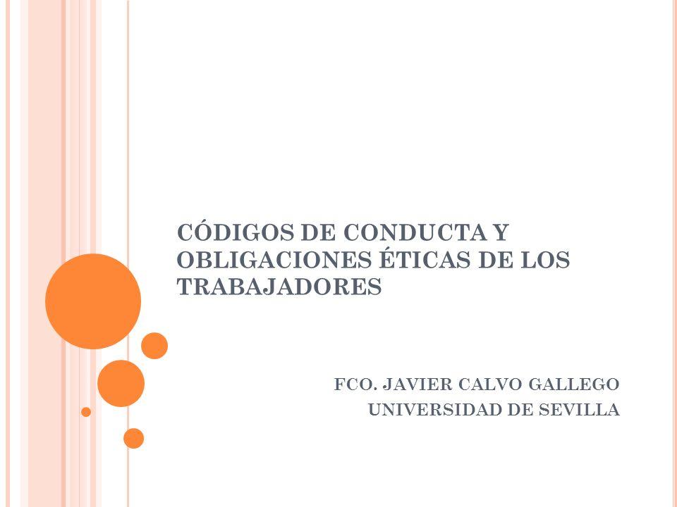 CÓDIGOS DE CONDUCTA Y OBLIGACIONES ÉTICAS DE LOS TRABAJADORES FCO. JAVIER CALVO GALLEGO UNIVERSIDAD DE SEVILLA