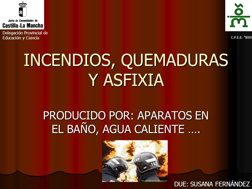 INCENDIOS, QUEMADURAS Y ASFIXIA PRODUCIDO POR: APARATOS EN EL BAÑO, AGUA CALIENTE …. Delegación Provincial de Educación y Ciencia C.P.E.E. BIOS DUE: S