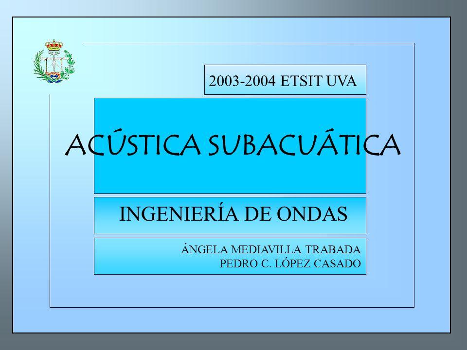 ACÚSTICA SUBACUÁTICA INGENIERÍA DE ONDAS 2003-2004 ETSIT UVA ÁNGELA MEDIAVILLA TRABADA PEDRO C. LÓPEZ CASADO