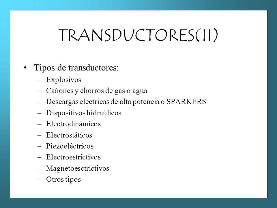 TRANSDUCTORES(II) Tipos de transductores: –Explosivos –Cañones y chorros de gas o agua –Descargas eléctricas de alta potencia o SPARKERS –Dispositivos