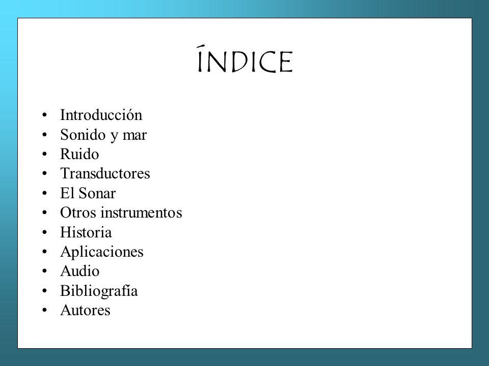 ÍNDICE Introducción Sonido y mar Ruido Transductores El Sonar Otros instrumentos Historia Aplicaciones Audio Bibliografía Autores