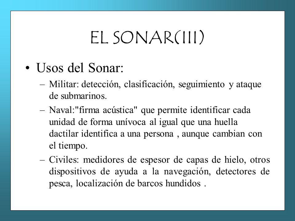 EL SONAR(III) Usos del Sonar: –Militar: detección, clasificación, seguimiento y ataque de submarinos. –Naval: