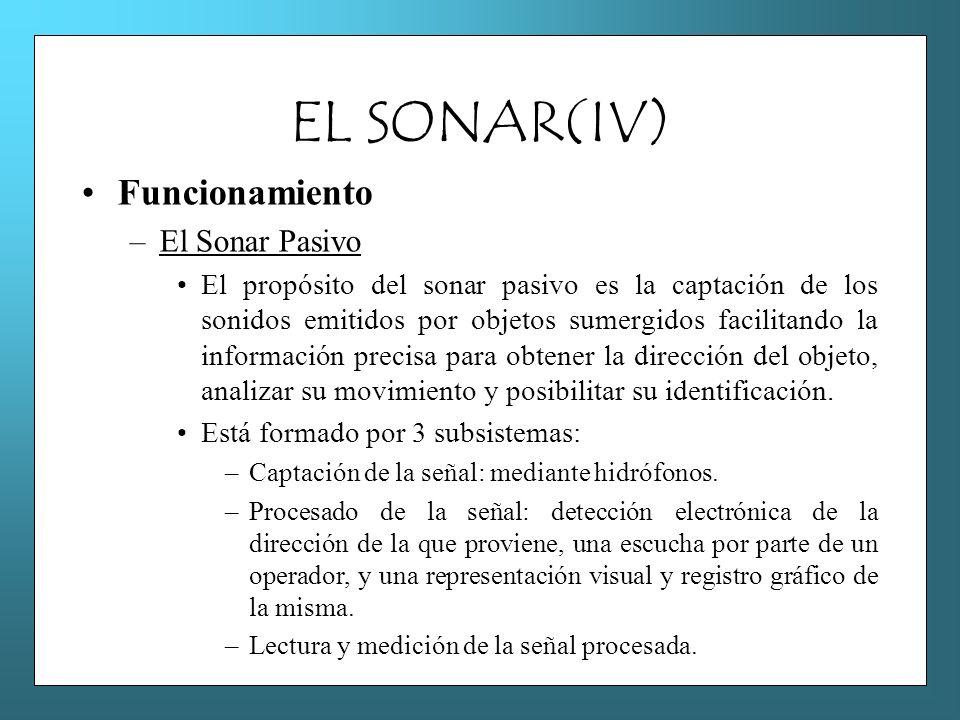 EL SONAR(IV) Funcionamiento –El Sonar Pasivo El propósito del sonar pasivo es la captación de los sonidos emitidos por objetos sumergidos facilitando