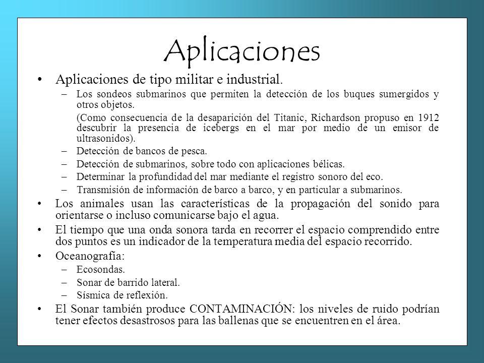 Aplicaciones Aplicaciones de tipo militar e industrial. –Los sondeos submarinos que permiten la detección de los buques sumergidos y otros objetos. (C