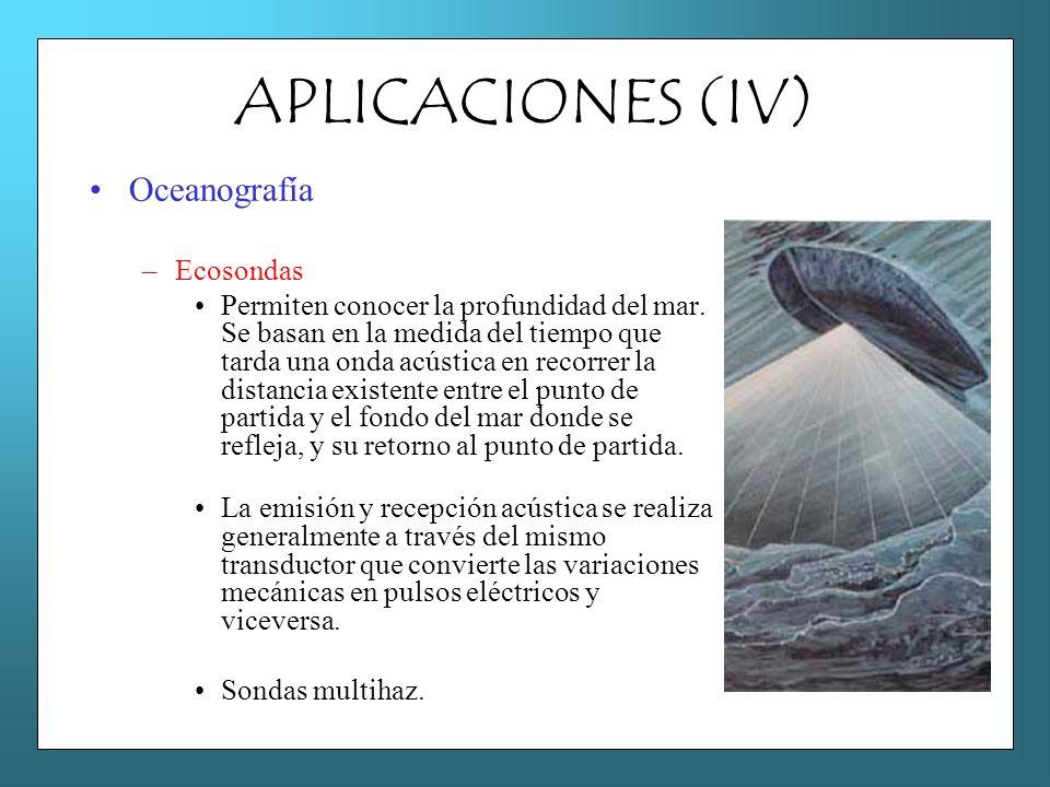 APLICACIONES (IV) Oceanografía –Ecosondas Permiten conocer la profundidad del mar. Se basan en la medida del tiempo que tarda una onda acústica en rec