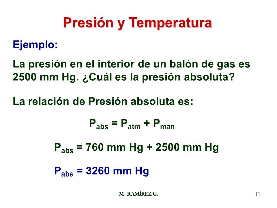 M. RAMÍREZ G.11 Presión y Temperatura Ejemplo: La presión en el interior de un balón de gas es 2500 mm Hg. ¿Cuál es la presión absoluta? La relación d