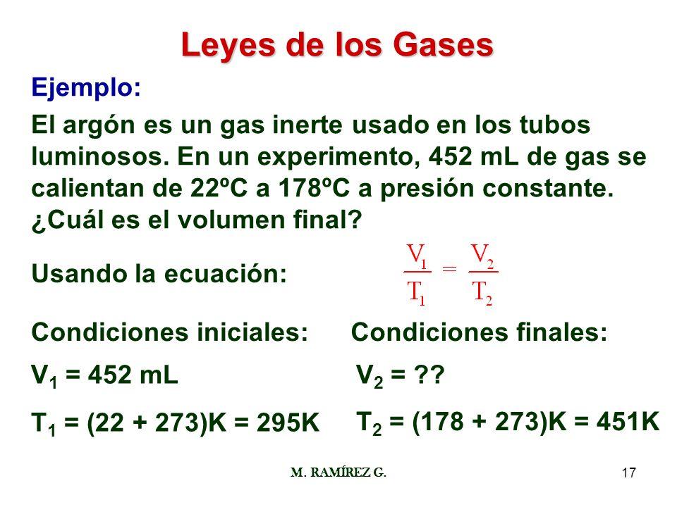 M. RAMÍREZ G.17 Leyes de los Gases Ejemplo: El argón es un gas inerte usado en los tubos luminosos. En un experimento, 452 mL de gas se calientan de 2