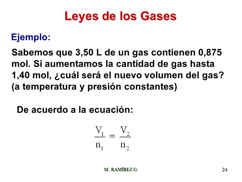 M. RAMÍREZ G.24 Leyes de los Gases Ejemplo: Sabemos que 3,50 L de un gas contienen 0,875 mol. Si aumentamos la cantidad de gas hasta 1,40 mol, ¿cuál s