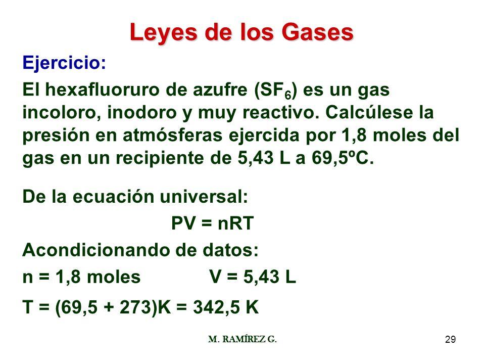 M. RAMÍREZ G.29 Leyes de los Gases Ejercicio: El hexafluoruro de azufre (SF 6 ) es un gas incoloro, inodoro y muy reactivo. Calcúlese la presión en at