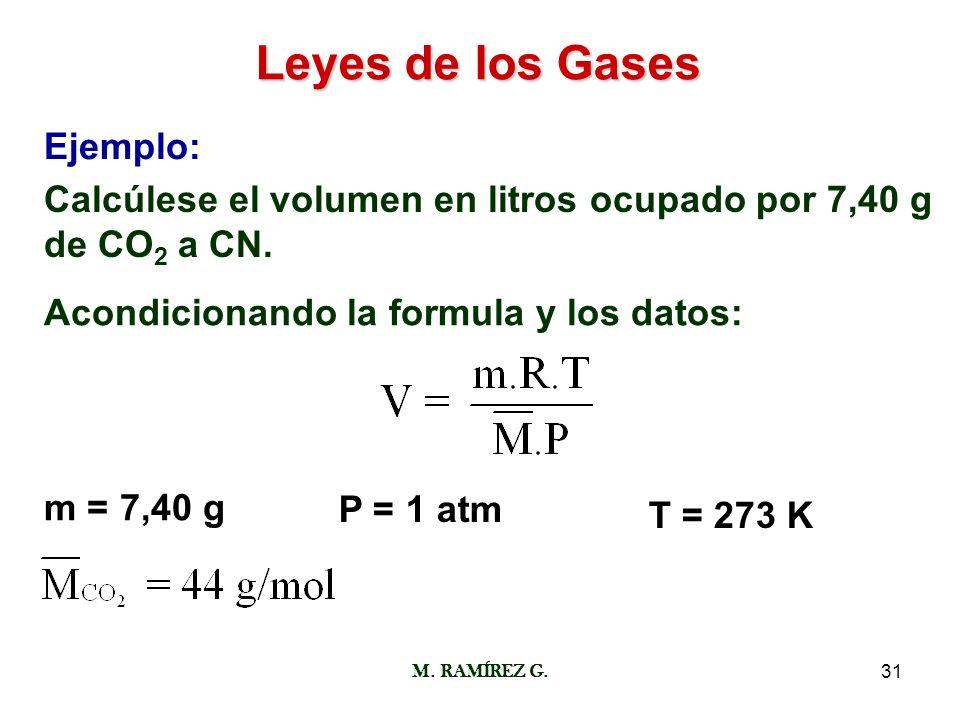 M. RAMÍREZ G.31 Leyes de los Gases Ejemplo: Calcúlese el volumen en litros ocupado por 7,40 g de CO 2 a CN. Acondicionando la formula y los datos: m =