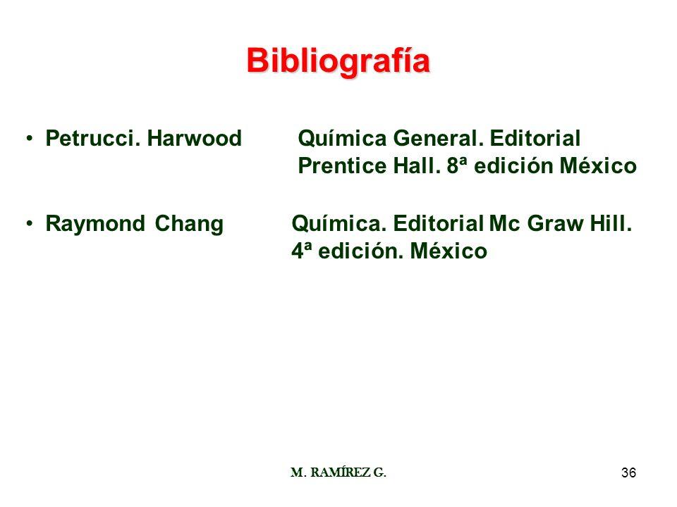 M. RAMÍREZ G.36 Bibliografía Petrucci. Harwood Química General. Editorial Prentice Hall. 8ª edición México Raymond ChangQuímica. Editorial Mc Graw Hil