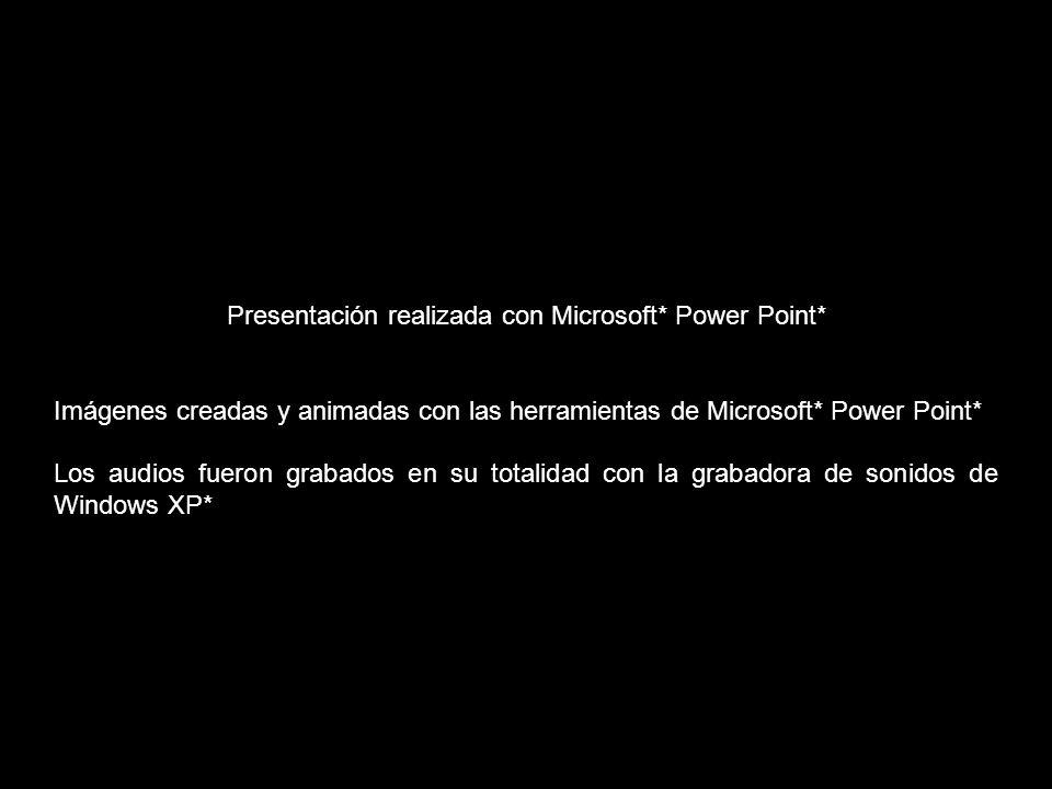 Presentación realizada con Microsoft* Power Point* Imágenes creadas y animadas con las herramientas de Microsoft* Power Point* Los audios fueron grabados en su totalidad con la grabadora de sonidos de Windows XP*