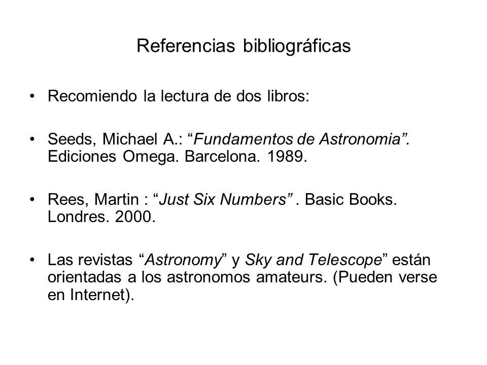 Referencias bibliográficas Recomiendo la lectura de dos libros: Seeds, Michael A.: Fundamentos de Astronomia. Ediciones Omega. Barcelona. 1989. Rees,