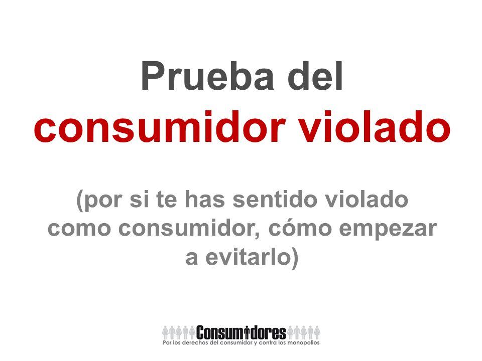 Prueba del consumidor violado (por si te has sentido violado como consumidor, cómo empezar a evitarlo)