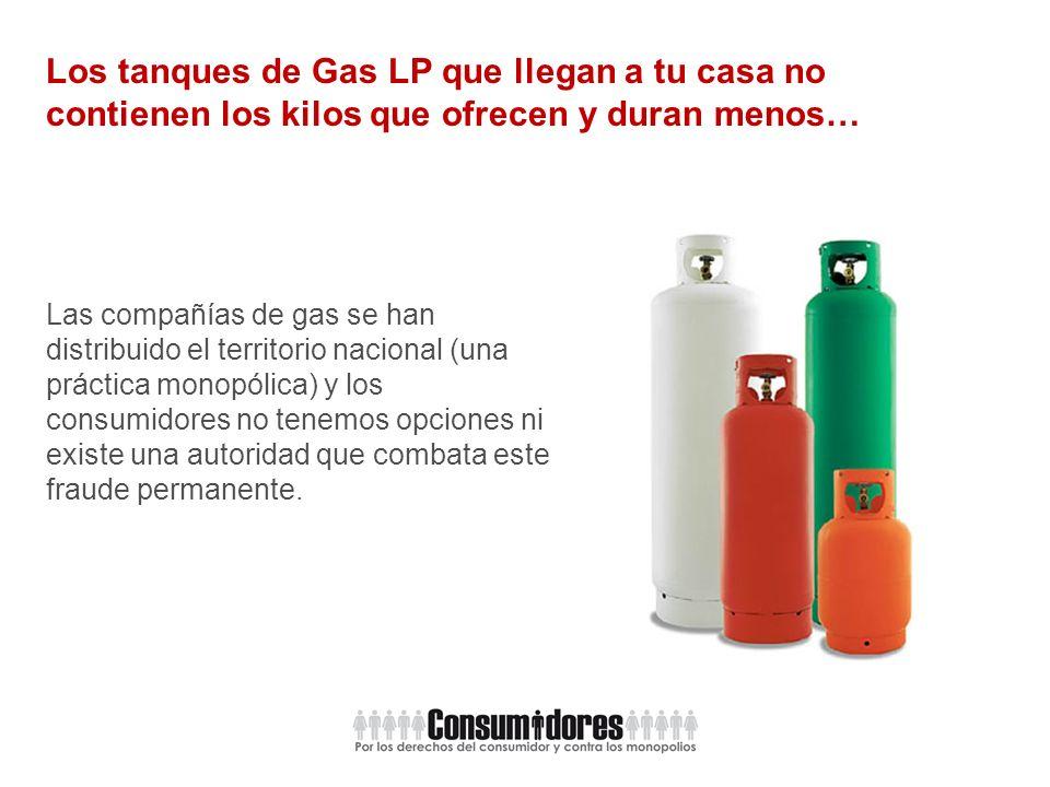 Los tanques de Gas LP que llegan a tu casa no contienen los kilos que ofrecen y duran menos… Las compañías de gas se han distribuido el territorio nacional (una práctica monopólica) y los consumidores no tenemos opciones ni existe una autoridad que combata este fraude permanente.