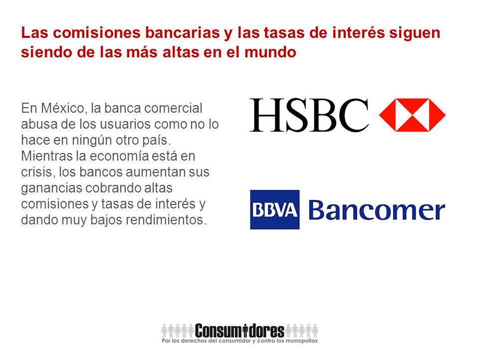 Las comisiones bancarias y las tasas de interés siguen siendo de las más altas en el mundo En México, la banca comercial abusa de los usuarios como no lo hace en ningún otro país.