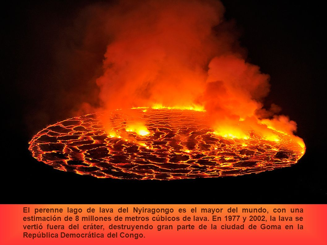 El perenne lago de lava del Nyiragongo es el mayor del mundo, con una estimación de 8 millones de metros cúbicos de lava. En 1977 y 2002, la lava se v