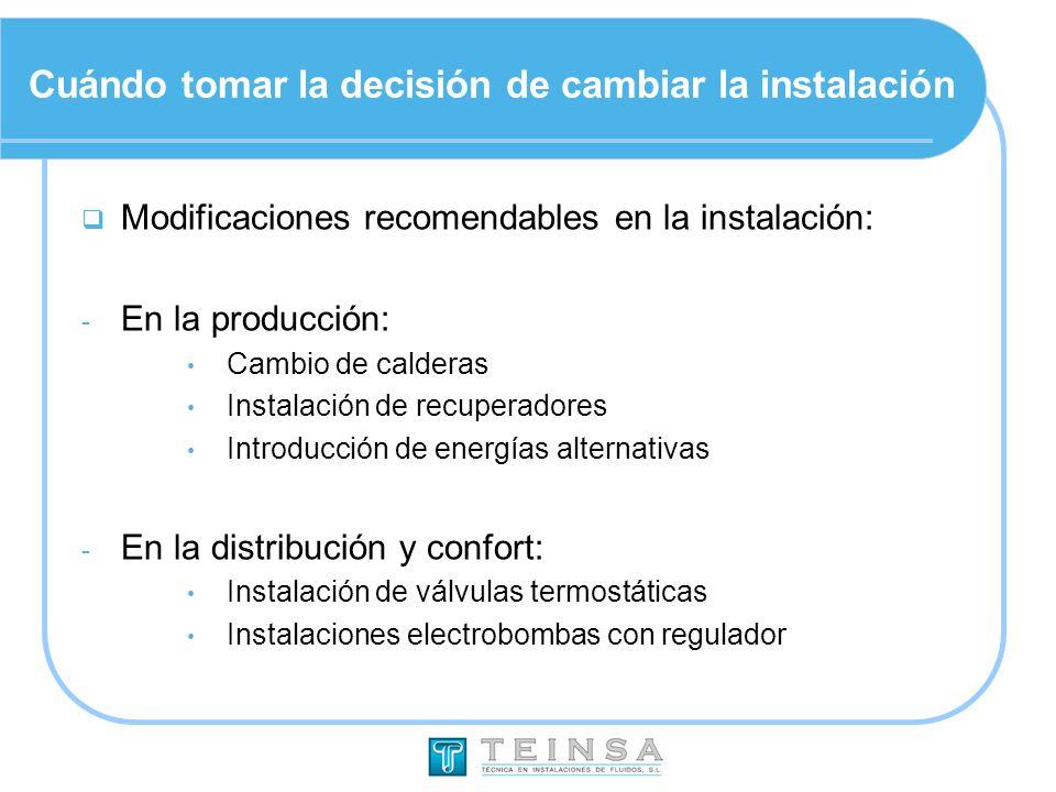 Cuándo tomar la decisión de cambiar la instalación Modificaciones recomendables en la instalación: - En la producción: Cambio de calderas Instalación de recuperadores Introducción de energías alternativas - En la distribución y confort: Instalación de válvulas termostáticas Instalaciones electrobombas con regulador