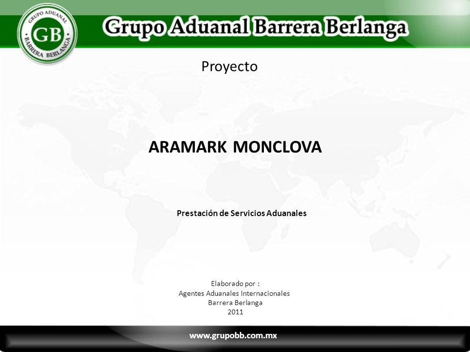 ARAMARK MONCLOVA Prestación de Servicios Aduanales Proyecto Elaborado por : Agentes Aduanales Internacionales Barrera Berlanga 2011 www.grupobb.com.mx