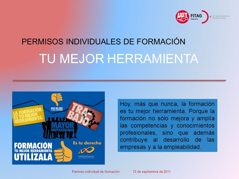 TU MEJOR HERRAMIENTA PERMISOS INDIVIDUALES DE FORMACIÓN Permiso individual de formación 13 de septiembre de 2011 Hoy, más que nunca, la formación es tu mejor herramienta.