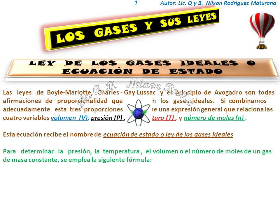 Autor: Lic. Q y B. Nilxon Rodríguez Maturana 1 Las leyes de Boyle-Mariotte, Charles - Gay Lussac y el principio de Avogadro son todas afirmaciones de