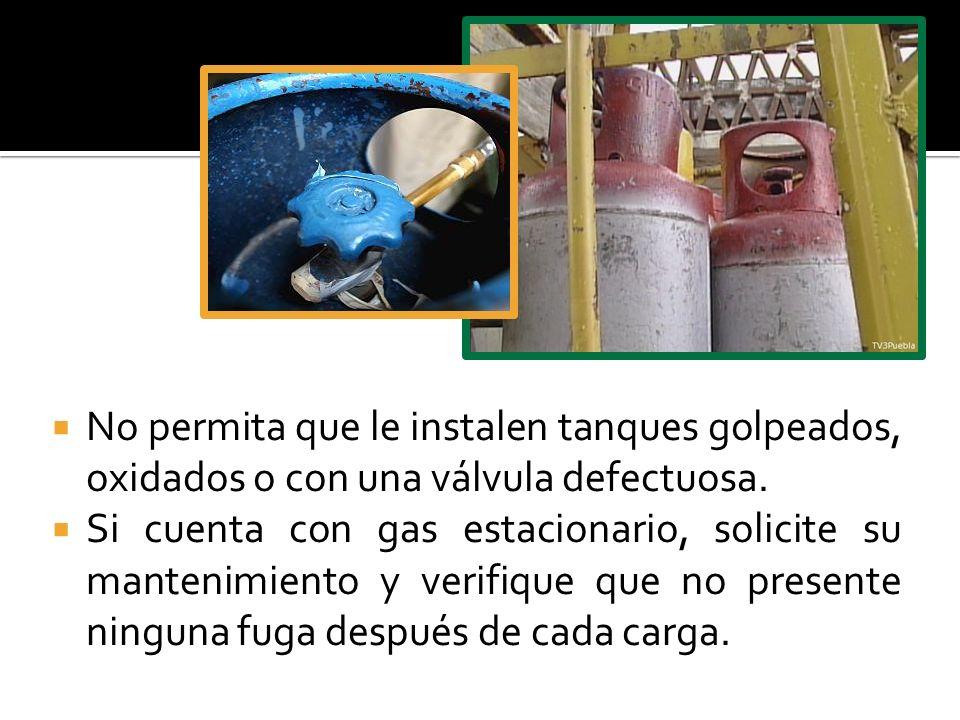 No permita que le instalen tanques golpeados, oxidados o con una válvula defectuosa. Si cuenta con gas estacionario, solicite su mantenimiento y verif