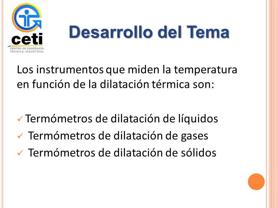 Los instrumentos que miden la temperatura en función de la dilatación térmica son: Termómetros de dilatación de líquidos Termómetros de dilatación de gases Termómetros de dilatación de sólidos Desarrollo del Tema