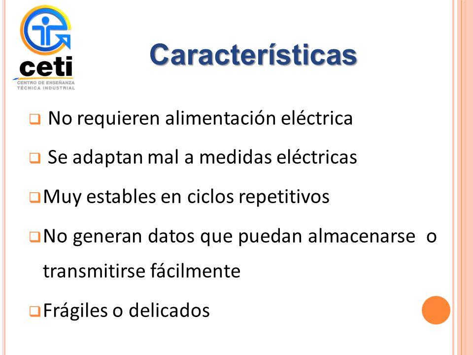 No requieren alimentación eléctrica Se adaptan mal a medidas eléctricas Muy estables en ciclos repetitivos No generan datos que puedan almacenarse o transmitirse fácilmente Frágiles o delicados Características