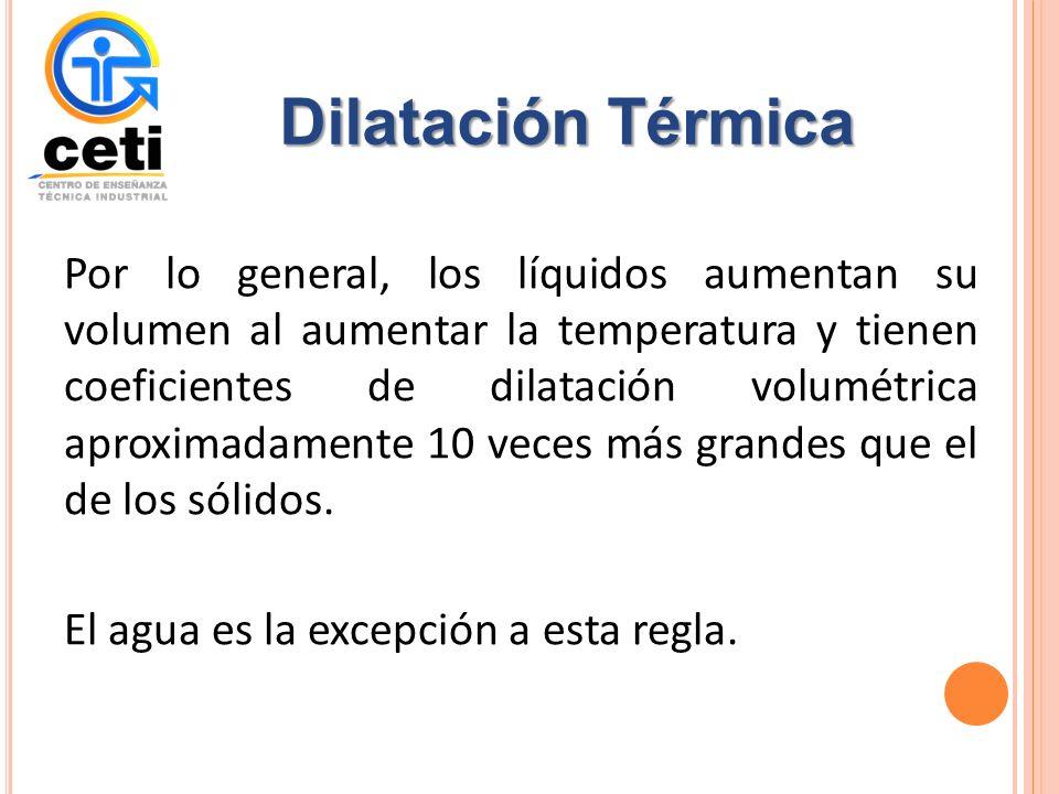 Por lo general, los líquidos aumentan su volumen al aumentar la temperatura y tienen coeficientes de dilatación volumétrica aproximadamente 10 veces más grandes que el de los sólidos.