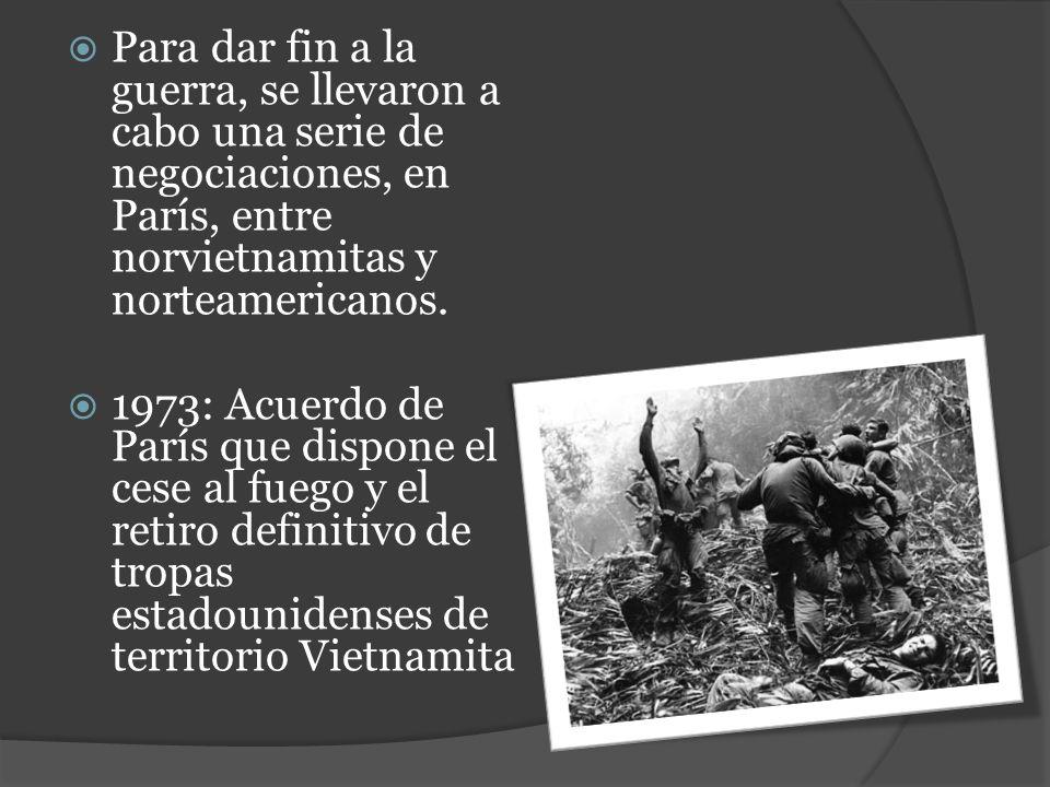 Para dar fin a la guerra, se llevaron a cabo una serie de negociaciones, en París, entre norvietnamitas y norteamericanos. 1973: Acuerdo de París que