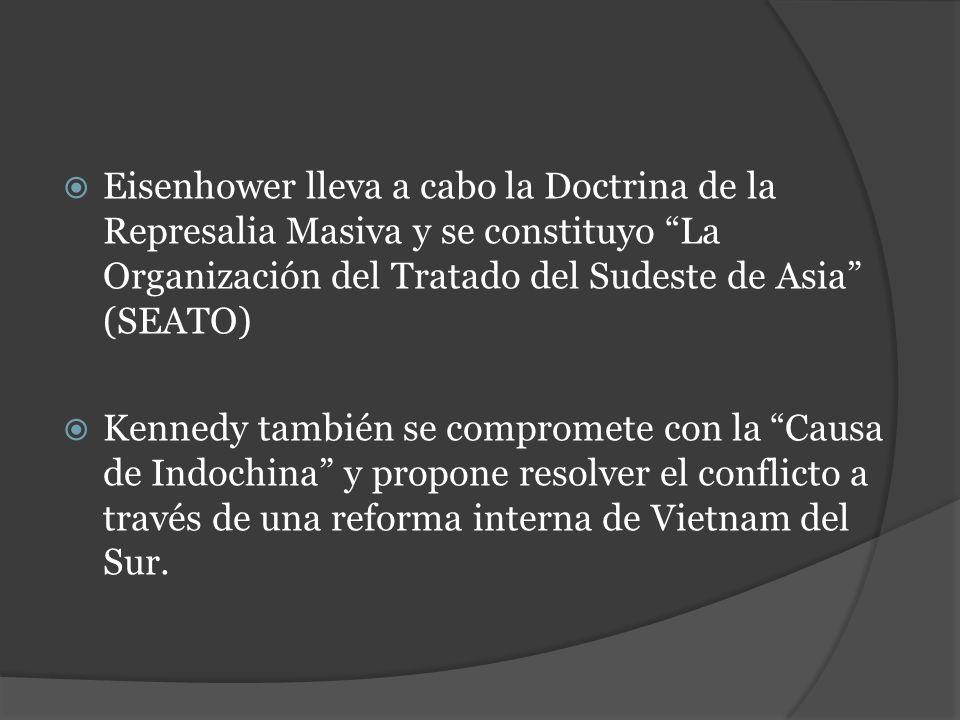 Eisenhower lleva a cabo la Doctrina de la Represalia Masiva y se constituyo La Organización del Tratado del Sudeste de Asia (SEATO) Kennedy también se