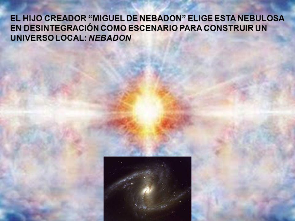 EL HIJO CREADOR MIGUEL DE NEBADON ELIGE ESTA NEBULOSA EN DESINTEGRACIÓN COMO ESCENARIO PARA CONSTRUIR UN UNIVERSO LOCAL: NEBADON EL HIJO CREADOR MIGUE
