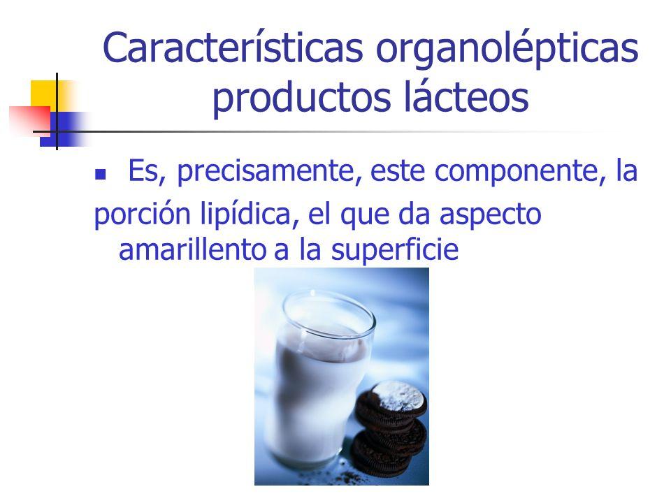 Características organolépticas productos lácteos Es, precisamente, este componente, la porción lipídica, el que da aspecto amarillento a la superficie