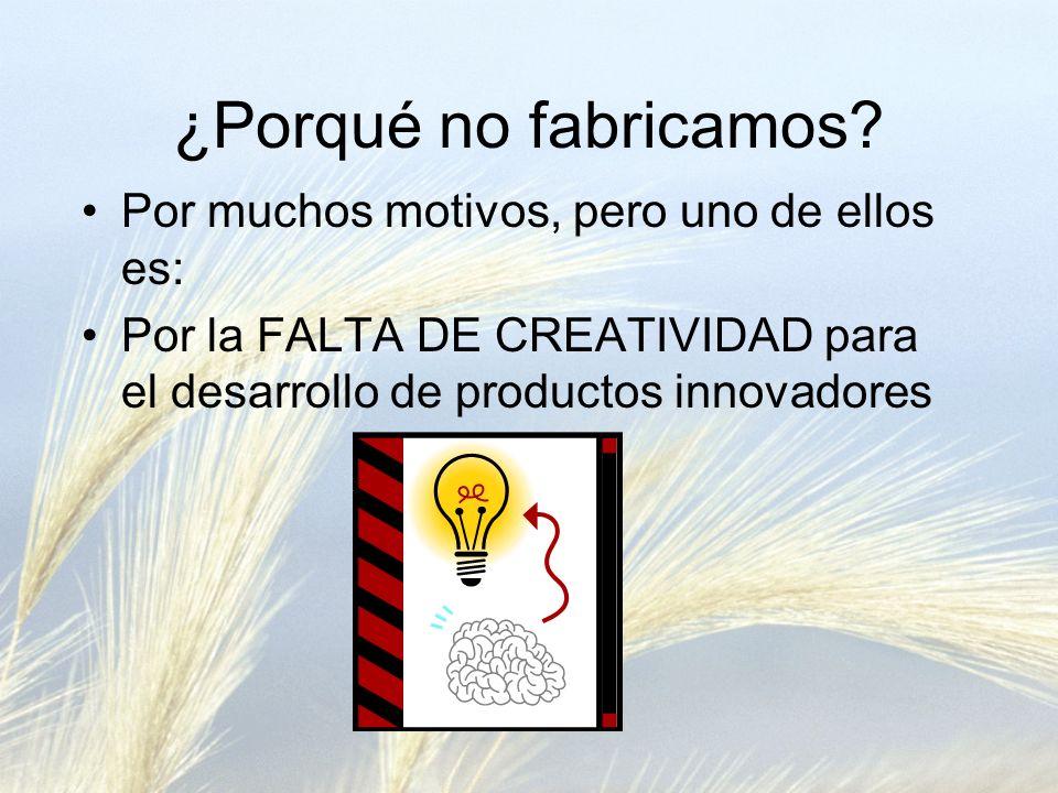 ¿Porqué no fabricamos? Por muchos motivos, pero uno de ellos es: Por la FALTA DE CREATIVIDAD para el desarrollo de productos innovadores