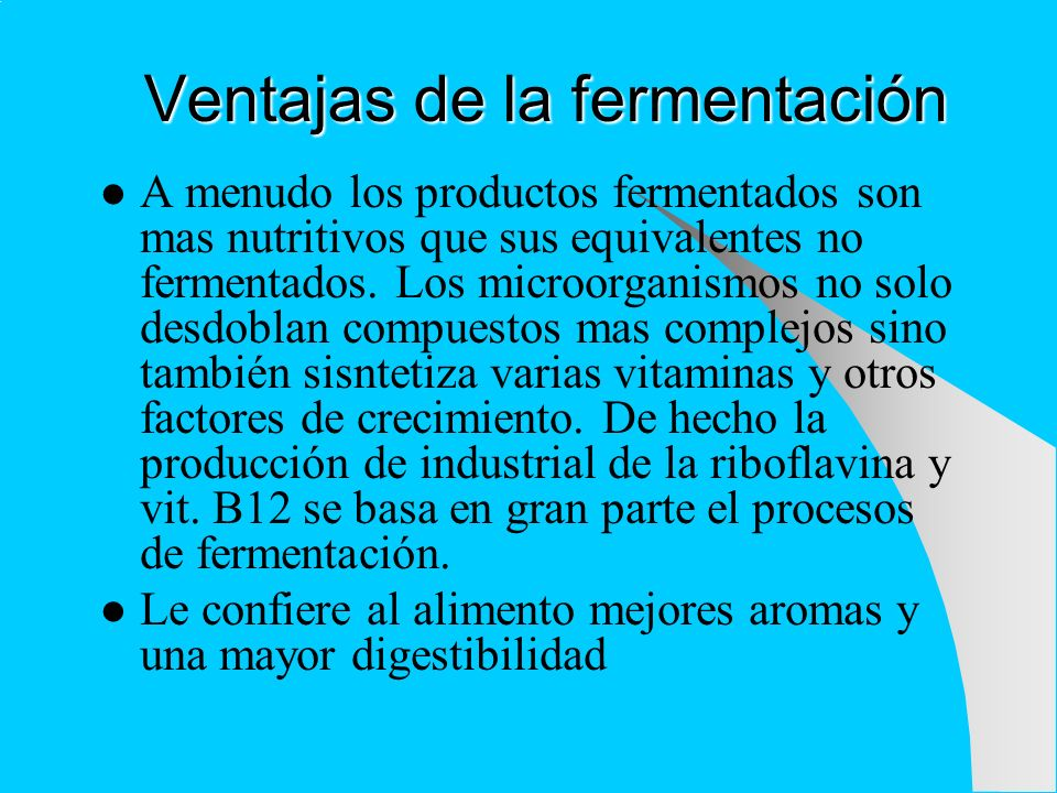 Ventajas de la fermentación A menudo los productos fermentados son mas nutritivos que sus equivalentes no fermentados. Los microorganismos no solo des